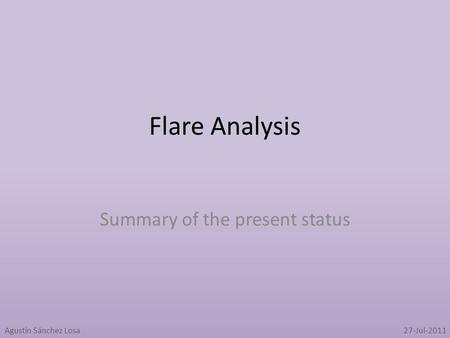 Flare Analysis Summary of the present status Agustín Sánchez Losa27-Jul-2011.