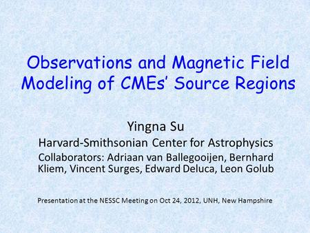 Observations and Magnetic Field Modeling of CMEs' Source Regions Yingna Su Harvard-Smithsonian Center for Astrophysics Collaborators: Adriaan van Ballegooijen,