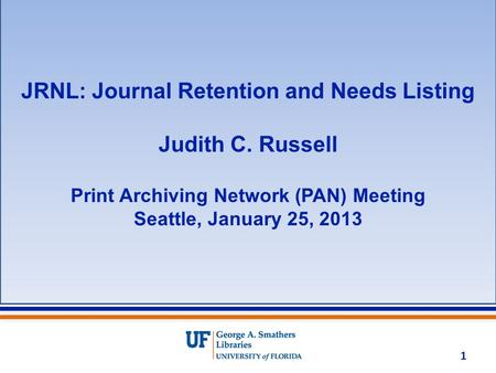 JRNL: Journal Retention and Needs Listing Judith C. Russell Print Archiving Network (PAN) Meeting Seattle, January 25, 2013 1.