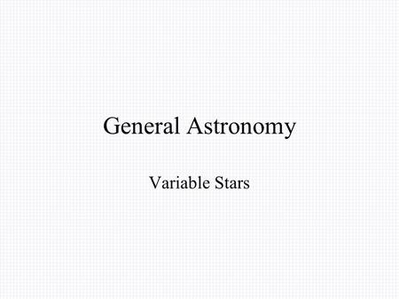 General Astronomy Variable Stars. The observations of differences in the brightness of variable stars, start from the antiquity. In 134 B.C, Iparchus.