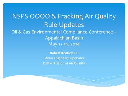 NSPS OOOO & Fracking Air Quality Rule Updates Oil & Gas Environmental Compliance Conference – Appalachian Basin May 13-14, 2014 Robert Keatley, PE Senior.