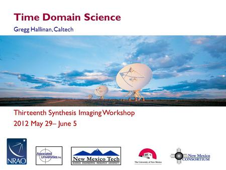 Thirteenth Synthesis Imaging Workshop 2012 May 29– June 5 Time Domain Science Gregg Hallinan, Caltech.