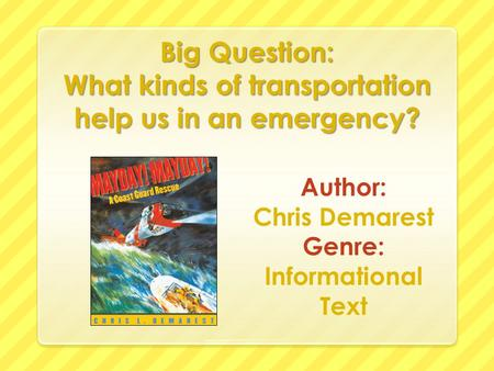 Big Question: What kinds of transportation help us in an emergency? Author: Chris Demarest Genre: Informational Text.