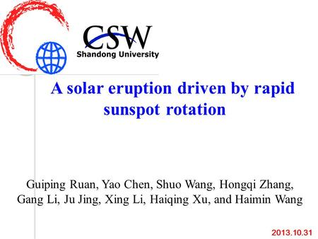 A solar eruption driven by rapid sunspot rotation Guiping Ruan, Yao Chen, Shuo Wang, Hongqi Zhang, Gang Li, Ju Jing, Xing Li, Haiqing Xu, and Haimin Wang.