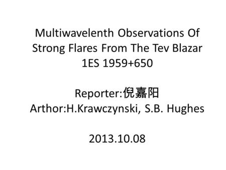 Multiwavelenth Observations Of Strong Flares From The Tev Blazar 1ES 1959+650 Reporter: 倪嘉阳 Arthor:H.Krawczynski, S.B. Hughes 2013.10.08.