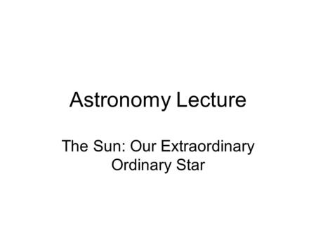 Astronomy Lecture The Sun: Our Extraordinary Ordinary Star.