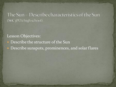 Lesson Objectives: Describe the structure of the Sun Describe sunspots, prominences, and solar flares.