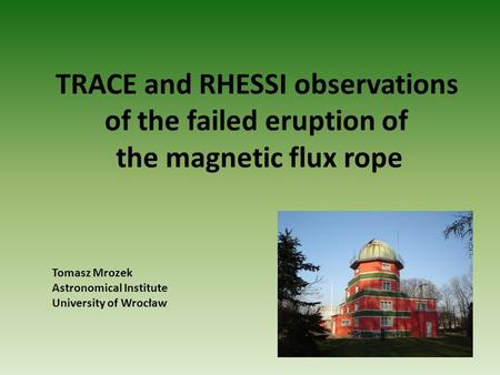 TRACE and RHESSI observations of the failed eruption of the magnetic flux rope Tomasz Mrozek Astronomical Institute University of Wrocław.