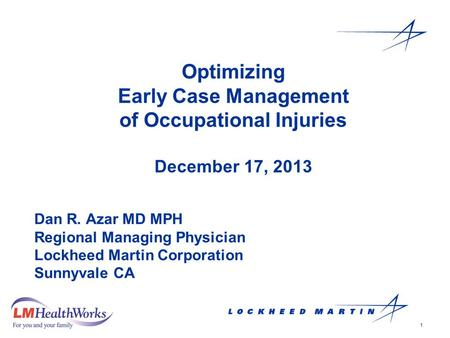 1 Optimizing Early Case Management of Occupational Injuries December 17, 2013 Dan R. Azar MD MPH Regional Managing Physician Lockheed Martin Corporation.