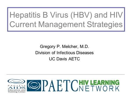 Hepatitis B Virus (HBV) and HIV Current Management Strategies Gregory P. Melcher, M.D. Division of Infectious Diseases UC Davis AETC.