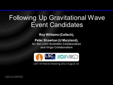 Following Up Gravitational Wave Event Candidates Roy Williams (Caltech), Peter Shawhan (U Maryland), for the LIGO Scientific Collaboration and Virgo Collaboration.