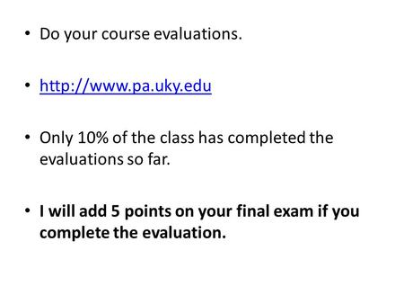 Do your course evaluations.  Only 10% of the class has completed the evaluations so far. I will add 5 points on your final exam if.