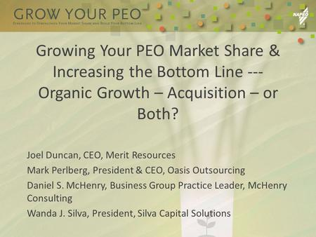 Growing Your PEO Market Share & Increasing the Bottom Line --- Organic Growth – Acquisition – or Both? Joel Duncan, CEO, Merit Resources Mark Perlberg,