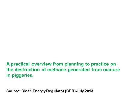 A practical overview from planning to practice on the destruction of methane generated from manure in piggeries. Source: Clean Energy Regulator (CER) July.