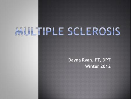 Dayna Ryan, PT, DPT Winter 2012.  Primarily known as a disease of CNS myelin (demyelination)  Recent evidence shows early involvement of CNS axons as.