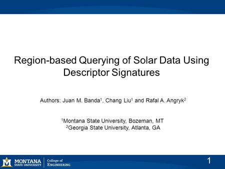 Region-based Querying of Solar Data Using Descriptor Signatures Authors: Juan M. Banda 1, Chang Liu 1 and Rafal A. Angryk 2 1 Montana State University,