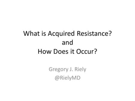 What is Acquired Resistance? and How Does it Occur? Gregory J.