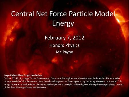 February 7, 2012 Honors Physics Mr. Payne Central Net Force Particle Model Energy Large X-class Flare Erupts on the Sun On Jan. 27, 2012, a large X-class.