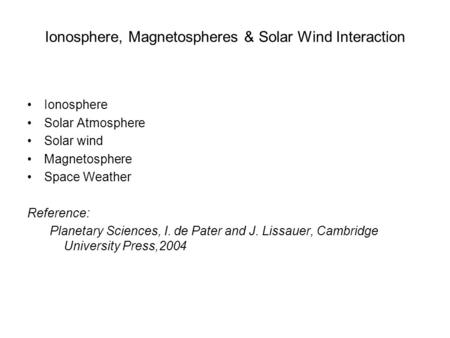 Ionosphere, Magnetospheres & Solar Wind Interaction Ionosphere Solar Atmosphere Solar wind Magnetosphere Space Weather Reference: Planetary Sciences, I.
