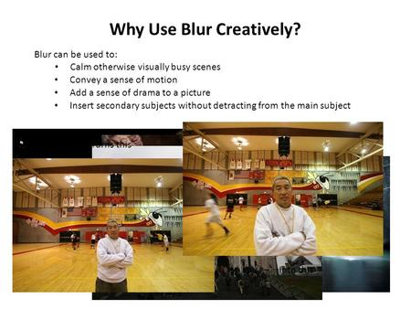 Why Use Blur Creatively? Blur can be used to: Calm otherwise visually busy scenes Convey a sense of motion Add a sense of drama to a picture Insert secondary.
