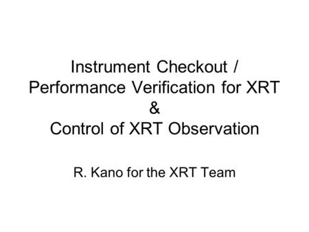 Instrument Checkout / Performance Verification for XRT & Control of XRT Observation R. Kano for the XRT Team.