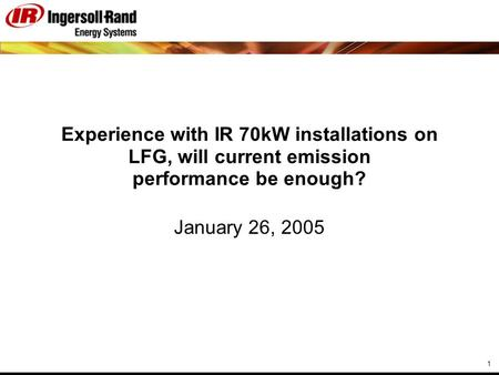 1 Experience with IR 70kW installations on LFG, will current emission performance be enough? January 26, 2005.