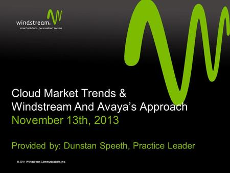 © 2011 Windstream Communications, Inc. Cloud Market Trends & Windstream And Avaya's Approach November 13th, 2013 Provided by: Dunstan Speeth, Practice.