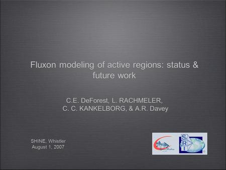 Fluxon Modeling of Low-β Plasmas: Current Status & Results SHINE, Whistler August 1, 2007 SHINE, Whistler August 1, 2007 Fluxon modeling of active regions: