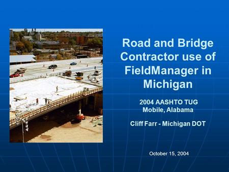 Road and Bridge Contractor use of FieldManager in Michigan 2004 AASHTO TUG Mobile, Alabama Cliff Farr - Michigan DOT October 15, 2004.