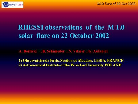 M1.0 flare of 22 Oct 2002 RHESSI observations of the M 1.0 solar flare on 22 October 2002 A. Berlicki 1,2, B. Schmieder 1, N. Vilmer 1, G. Aulanier 1 1)