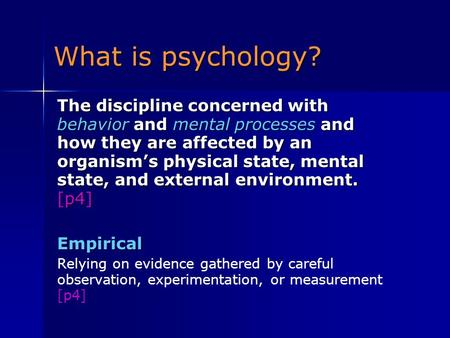 What is psychology? The discipline concerned with behavior and mental processes and how they are affected by an organism's physical state, mental state,