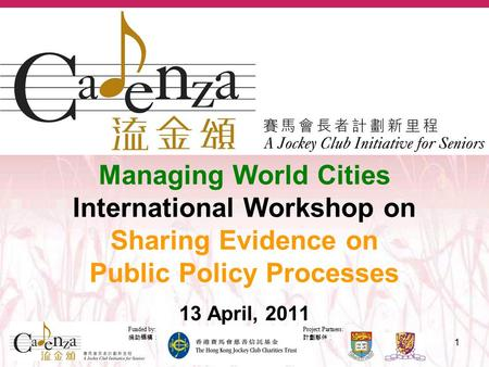 Project Partners: 計劃夥伴: Funded by: 捐助機構: 1 Managing World Cities International Workshop on Sharing Evidence on Public Policy Processes 13 April, 2011.