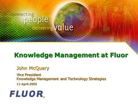 Knowledge Management at Fluor John McQuary Vice President Knowledge Management and Technology Strategies 11-April-2005 John McQuary Vice President Knowledge.