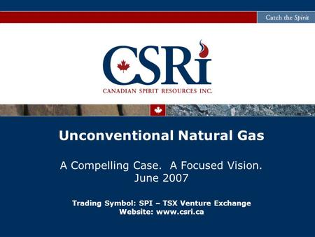 Unconventional Natural Gas A Compelling Case. A Focused Vision. June 2007 Trading Symbol: SPI – TSX Venture Exchange Website: www.csri.ca.