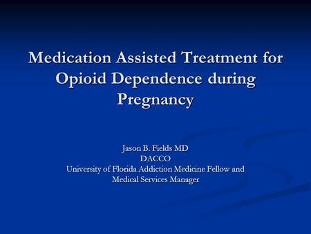 Medication Assisted Treatment for Opioid Dependence during Pregnancy Jason B. Fields MD DACCO University of Florida Addiction Medicine Fellow and Medical.