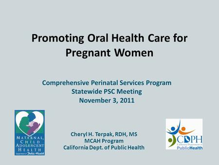 Promoting Oral Health Care for Pregnant Women Comprehensive Perinatal Services Program November 3, 2011 Cheryl H. Terpak, RDH, MS MCAH Program California.
