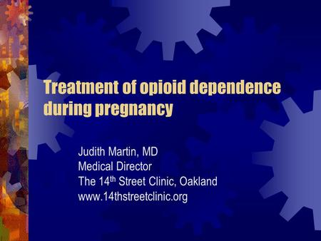 Treatment of opioid dependence during pregnancy Judith Martin, MD Medical Director The 14 th Street Clinic, Oakland www.14thstreetclinic.org.