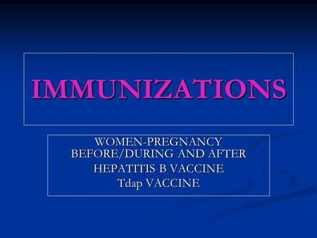 IMMUNIZATIONS WOMEN-PREGNANCY BEFORE/DURING AND AFTER HEPATITIS B VACCINE Tdap VACCINE.