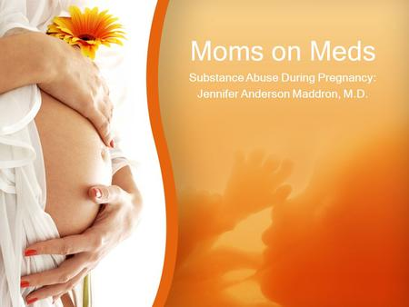 Moms on Meds Substance Abuse During Pregnancy: Jennifer Anderson Maddron, M.D.