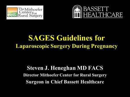 SAGES Guidelines for Laparoscopic Surgery During Pregnancy Steven J. Heneghan MD FACS Director Mithoefer Center for Rural Surgery Surgeon in Chief Bassett.
