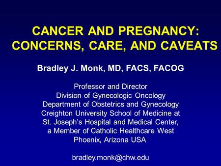 CANCER AND PREGNANCY: CONCERNS, CARE, AND CAVEATS Bradley J. Monk, MD, FACS, FACOG Professor and Director Division of Gynecologic Oncology Department of.