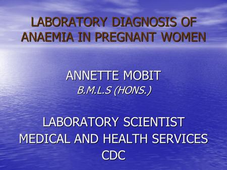LABORATORY DIAGNOSIS OF ANAEMIA IN PREGNANT WOMEN ANNETTE MOBIT B.M.L.S (HONS.) LABORATORY SCIENTIST MEDICAL AND HEALTH SERVICES CDC.