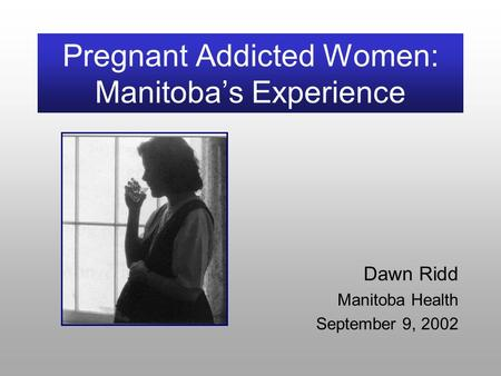 Pregnant Addicted Women: Manitoba's Experience Dawn Ridd Manitoba Health September 9, 2002.