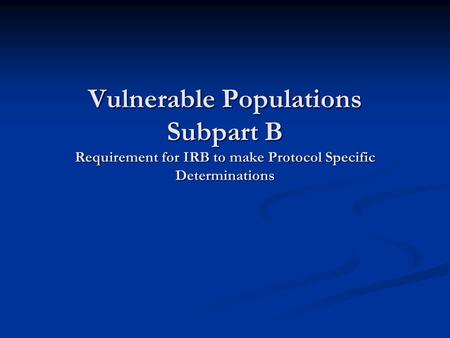 Vulnerable Populations Subpart B Requirement for IRB to make Protocol Specific Determinations.