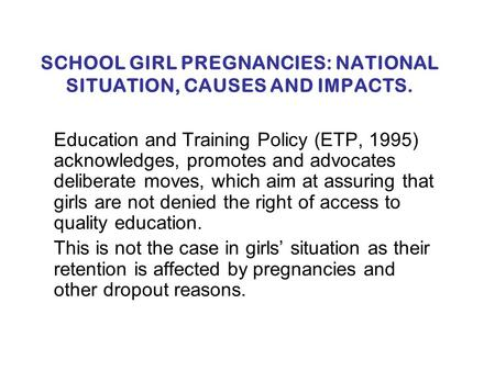 SCHOOL GIRL PREGNANCIES: NATIONAL SITUATION, CAUSES AND IMPACTS. Education and Training Policy (ETP, 1995) acknowledges, promotes and advocates deliberate.
