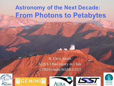 Astronomy of the Next Decade: From Photons to Petabytes R. Chris Smith AURA Observatory in Chile CTIO/Gemini/SOAR/LSST.