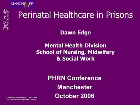 Combining the strengths of UMIST and The Victoria University of Manchester Perinatal Healthcare in Prisons Dawn Edge Mental Health Division School of Nursing,