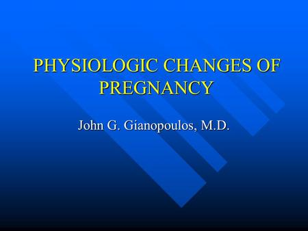 PHYSIOLOGIC CHANGES OF PREGNANCY John G. Gianopoulos, M.D.