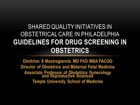 SHARED QUALITY INITIATIVES IN OBSTETRICAL CARE IN PHILADELPHIA GUIDELINES FOR DRUG SCREENING IN OBSTETRICS Dimitrios S Mastrogiannis MD PhD MBA FACOG Director.