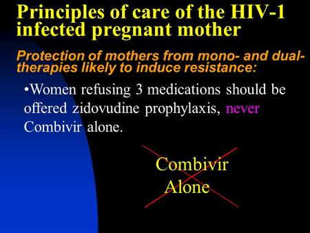 Principles of care of the HIV-1 infected pregnant mother Protection of mothers from mono- and dual- therapies likely to induce resistance: Women refusing.